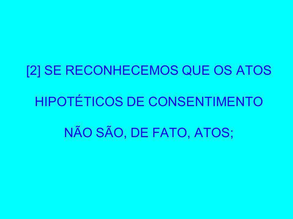 [2] SE RECONHECEMOS QUE OS ATOS HIPOTÉTICOS DE CONSENTIMENTO NÃO SÃO, DE FATO, ATOS;